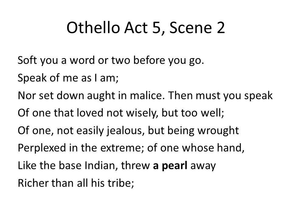 Othello Act 5, Scene 2 Soft you a word or two before you go. Speak of me as I am; Nor set down aught in malice. Then must you speak Of one that loved