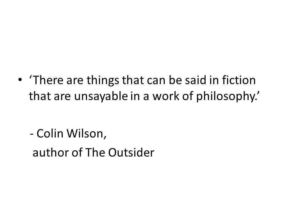 There are things that can be said in fiction that are unsayable in a work of philosophy. - Colin Wilson, author of The Outsider