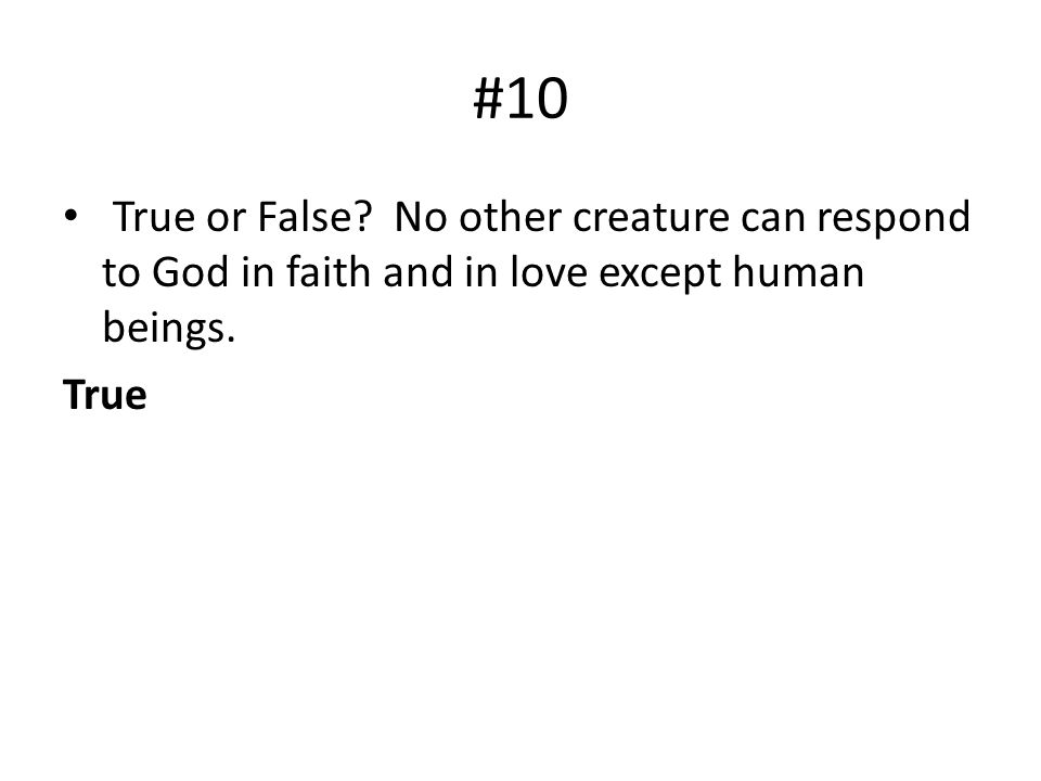 #10 True or False? No other creature can respond to God in faith and in love except human beings. True