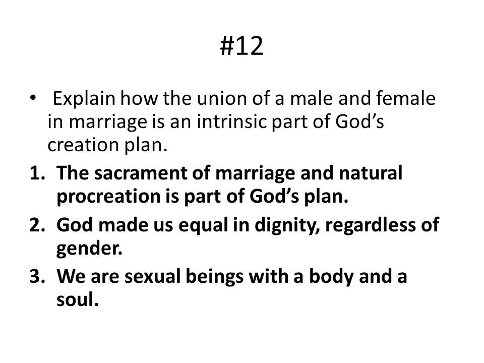 #12 Explain how the union of a male and female in marriage is an intrinsic part of Gods creation plan. 1.The sacrament of marriage and natural procrea