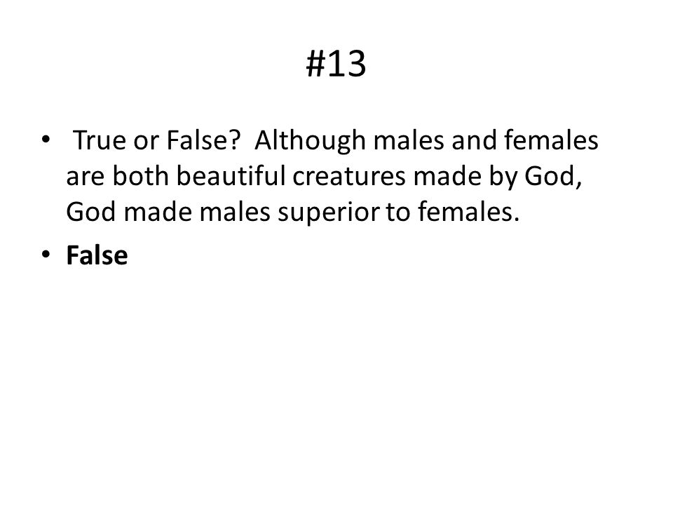 #13 True or False? Although males and females are both beautiful creatures made by God, God made males superior to females. False