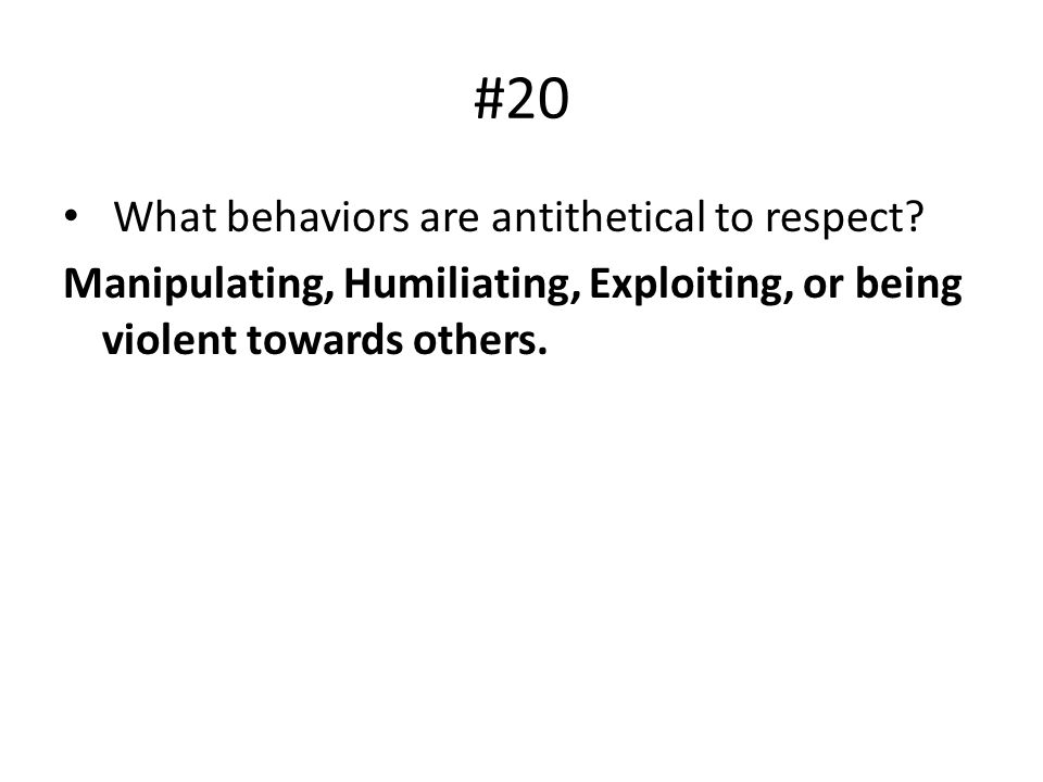 #20 What behaviors are antithetical to respect? Manipulating, Humiliating, Exploiting, or being violent towards others.