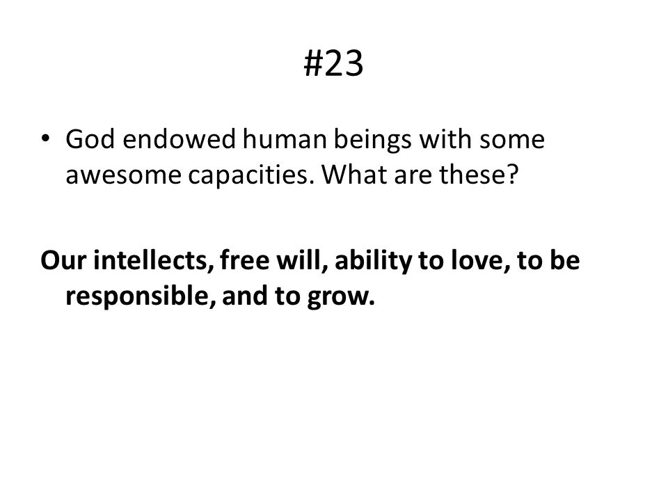 #23 God endowed human beings with some awesome capacities. What are these? Our intellects, free will, ability to love, to be responsible, and to grow.