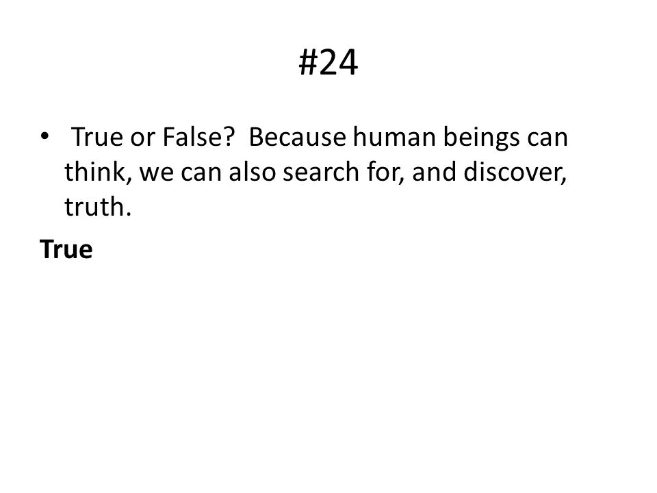 #24 True or False? Because human beings can think, we can also search for, and discover, truth. True