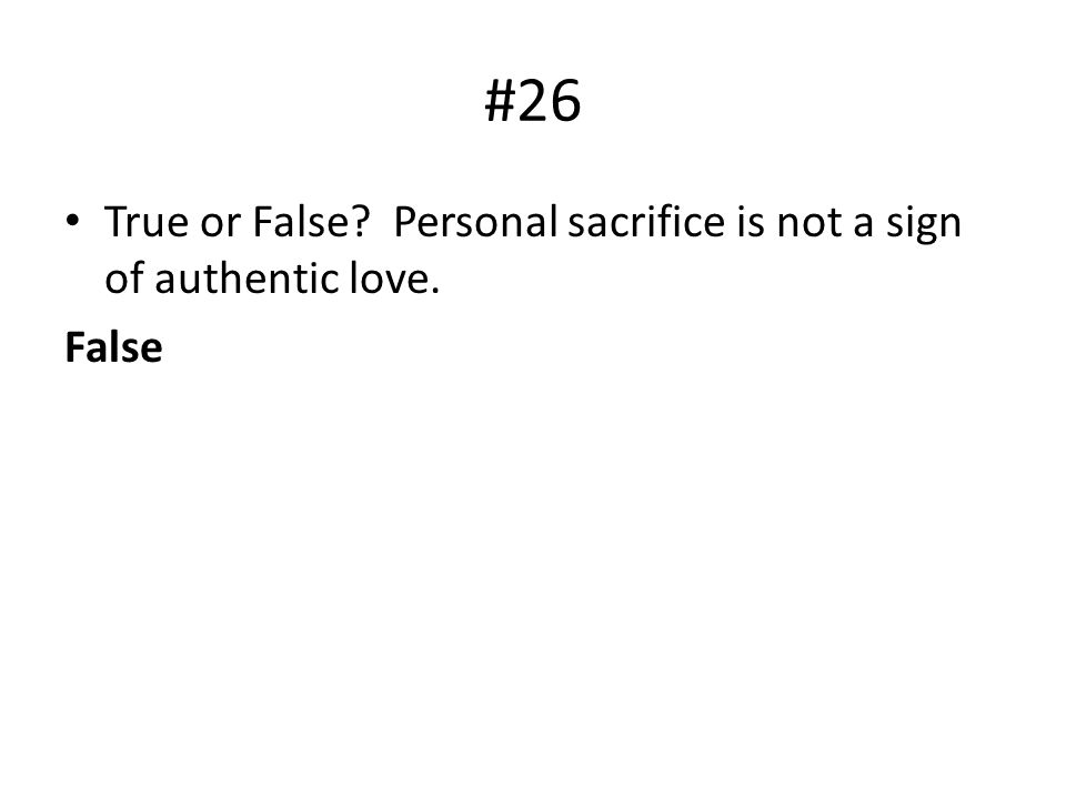 #26 True or False? Personal sacrifice is not a sign of authentic love. False