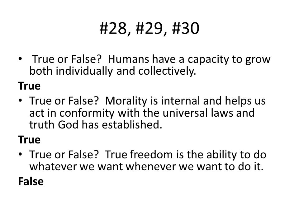 #28, #29, #30 True or False? Humans have a capacity to grow both individually and collectively. True True or False? Morality is internal and helps us