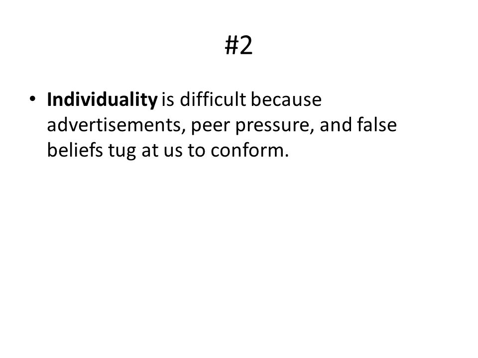 #2 Individuality is difficult because advertisements, peer pressure, and false beliefs tug at us to conform.