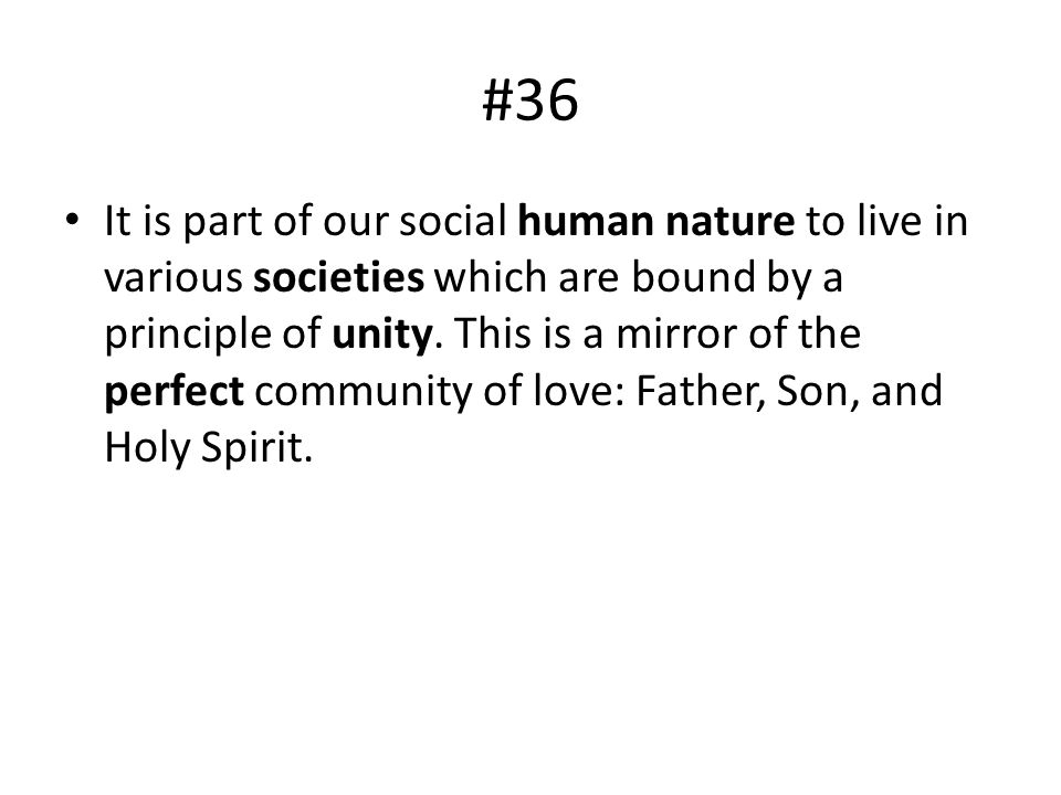 #36 It is part of our social human nature to live in various societies which are bound by a principle of unity. This is a mirror of the perfect commun