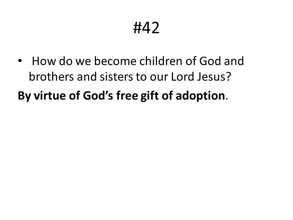 #42 How do we become children of God and brothers and sisters to our Lord Jesus? By virtue of Gods free gift of adoption.