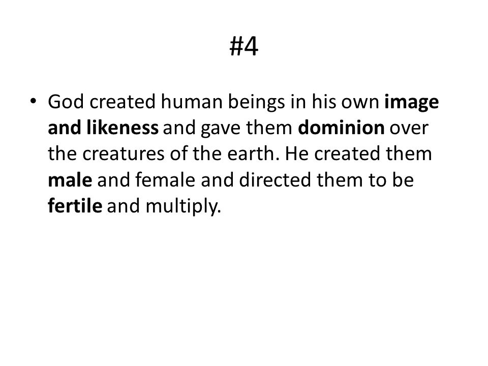 #4 God created human beings in his own image and likeness and gave them dominion over the creatures of the earth. He created them male and female and