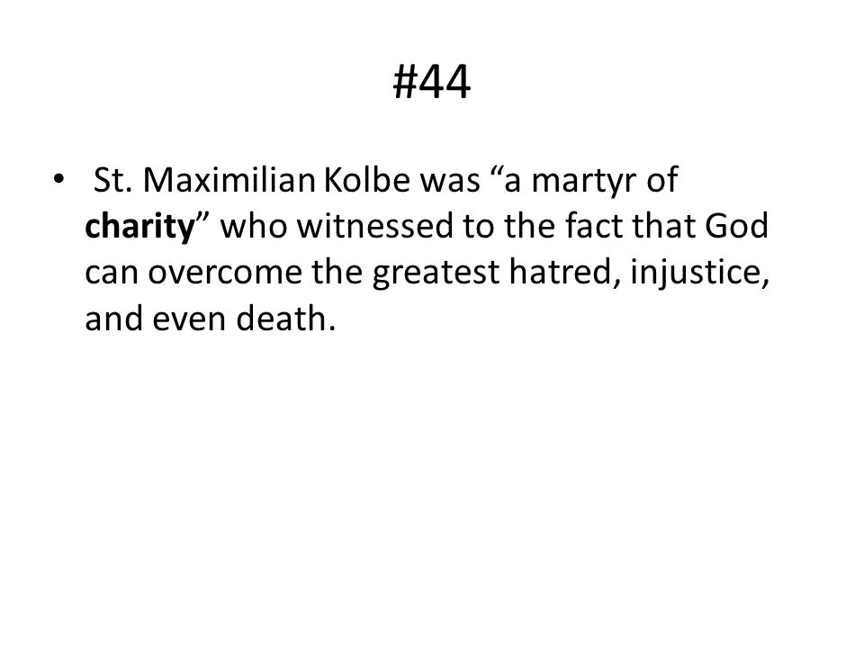 #44 St. Maximilian Kolbe was a martyr of charity who witnessed to the fact that God can overcome the greatest hatred, injustice, and even death.