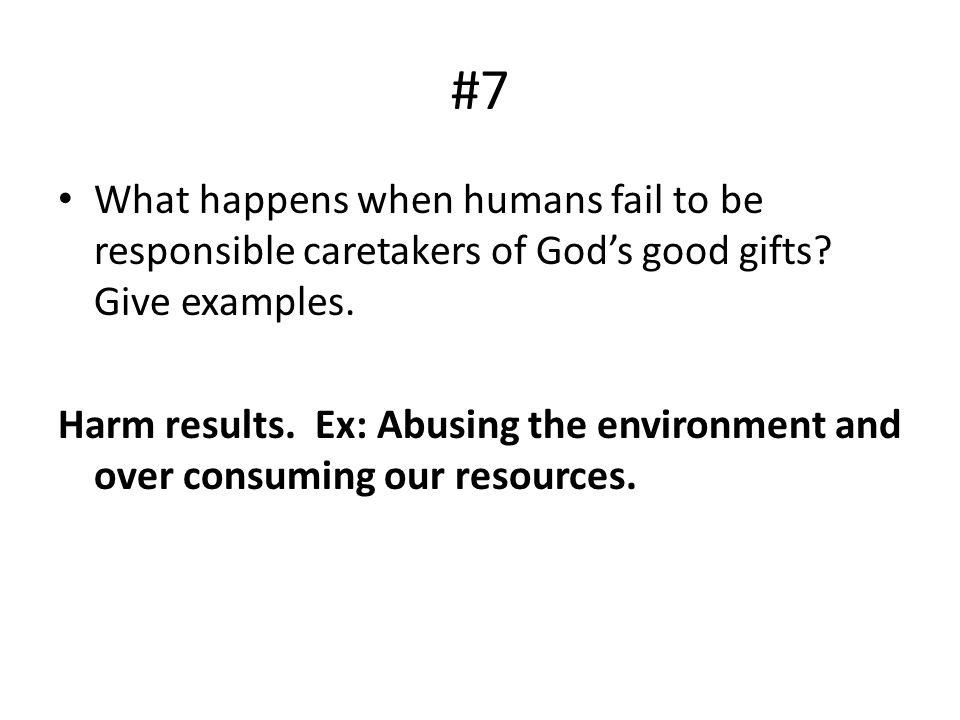 #7 What happens when humans fail to be responsible caretakers of Gods good gifts? Give examples. Harm results. Ex: Abusing the environment and over co