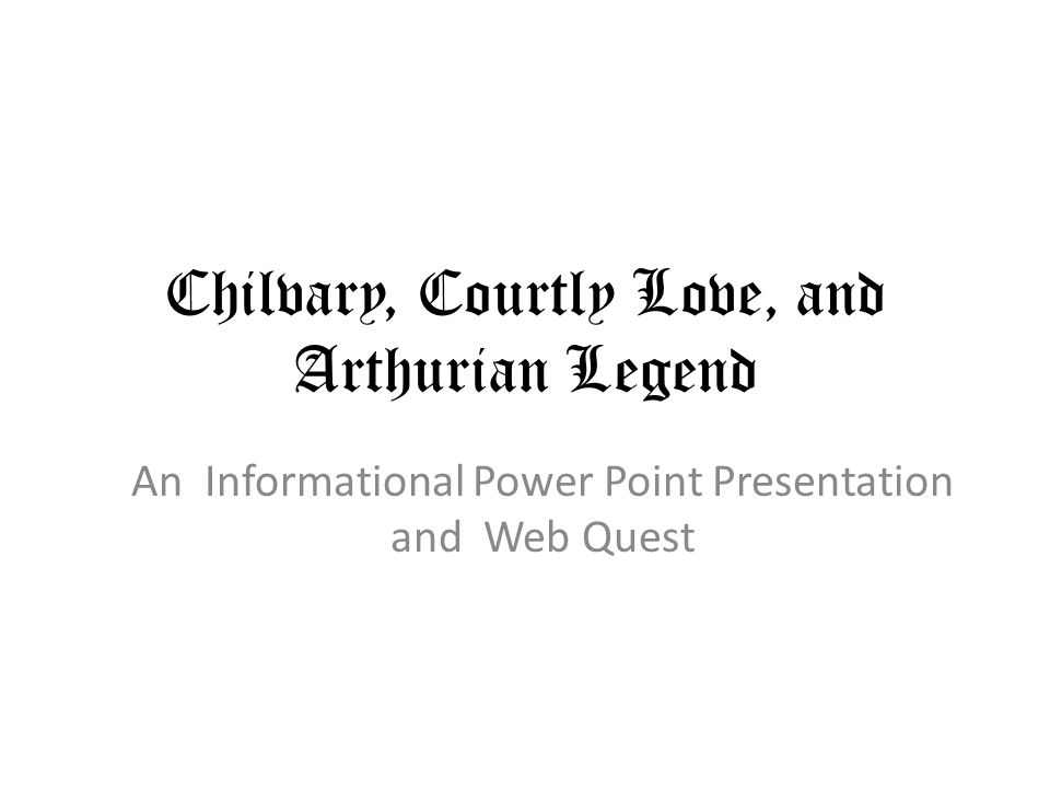 Chilvary, Courtly Love, and Arthurian Legend An Informational Power Point Presentation and Web Quest