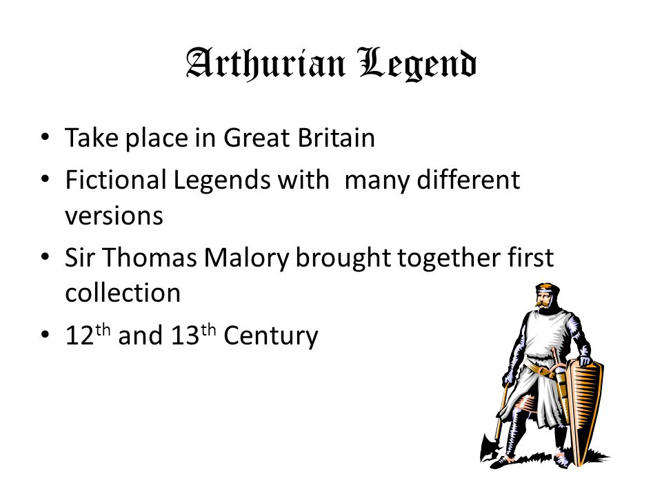 Arthurian Legend Take place in Great Britain Fictional Legends with many different versions Sir Thomas Malory brought together first collection 12 th and 13 th Century