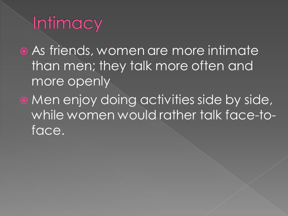 As friends, women are more intimate than men; they talk more often and more openly Men enjoy doing activities side by side, while women would rather t