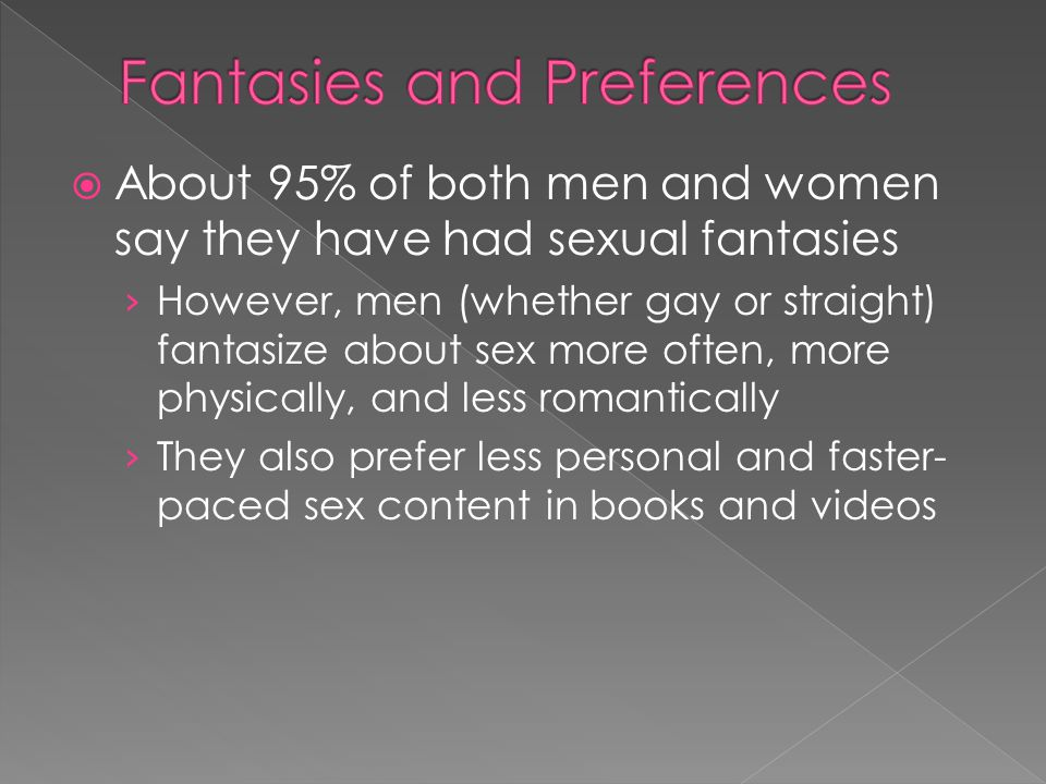 About 95% of both men and women say they have had sexual fantasies However, men (whether gay or straight) fantasize about sex more often, more physica