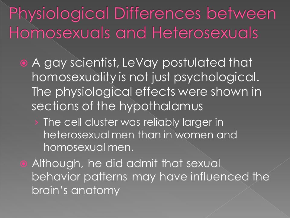 A gay scientist, LeVay postulated that homosexuality is not just psychological. The physiological effects were shown in sections of the hypothalamus T