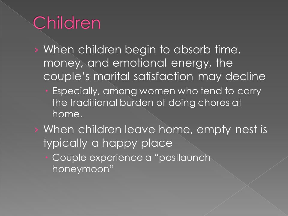 When children begin to absorb time, money, and emotional energy, the couples marital satisfaction may decline Especially, among women who tend to carr