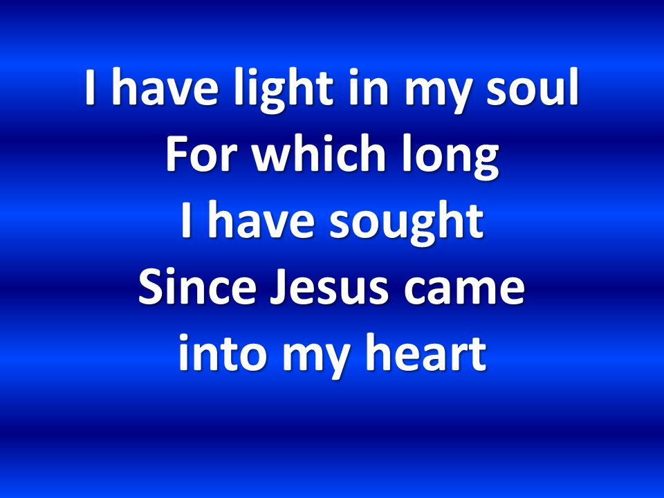I have light in my soul For which long I have sought Since Jesus came into my heart