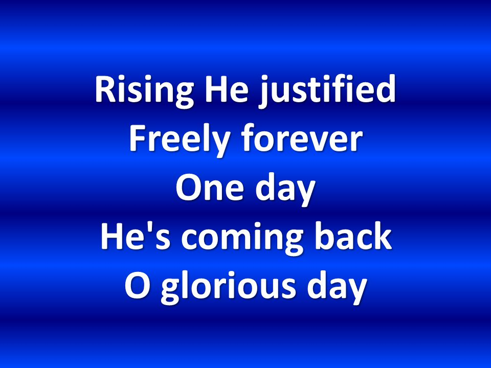 Rising He justified Freely forever One day He s coming back O glorious day