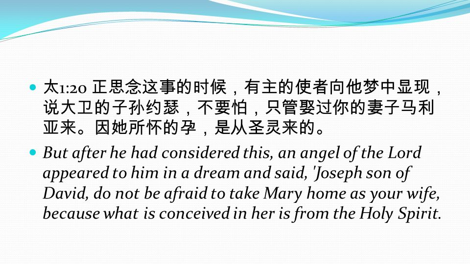 1:20 But after he had considered this, an angel of the Lord appeared to him in a dream and said, Joseph son of David, do not be afraid to take Mary home as your wife, because what is conceived in her is from the Holy Spirit.