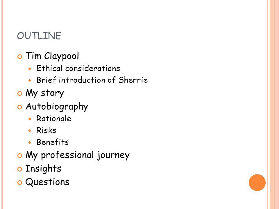 OUTLINE Tim Claypool Ethical considerations Brief introduction of Sherrie My story Autobiography Rationale Risks Benefits My professional journey Insights Questions