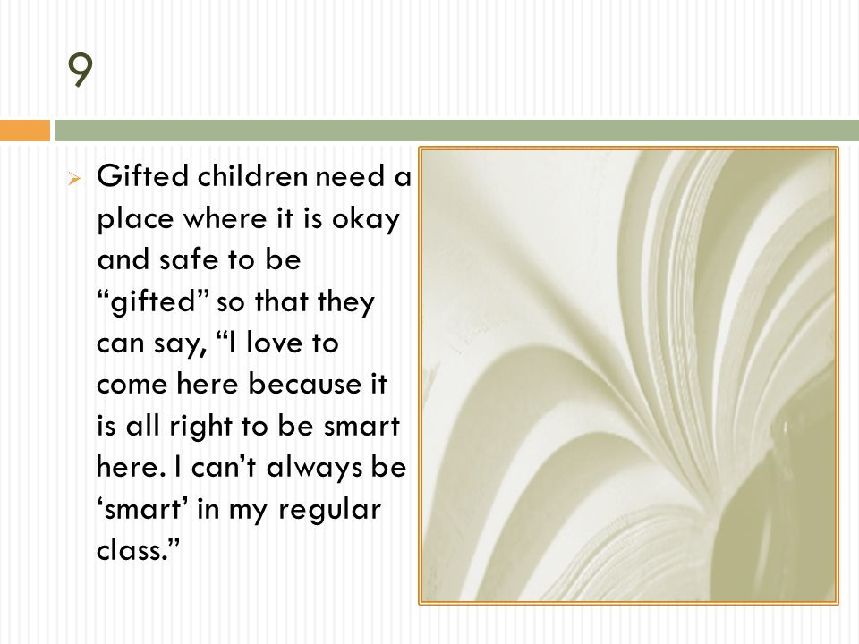 9 Gifted children need a place where it is okay and safe to be gifted so that they can say, I love to come here because it is all right to be smart he
