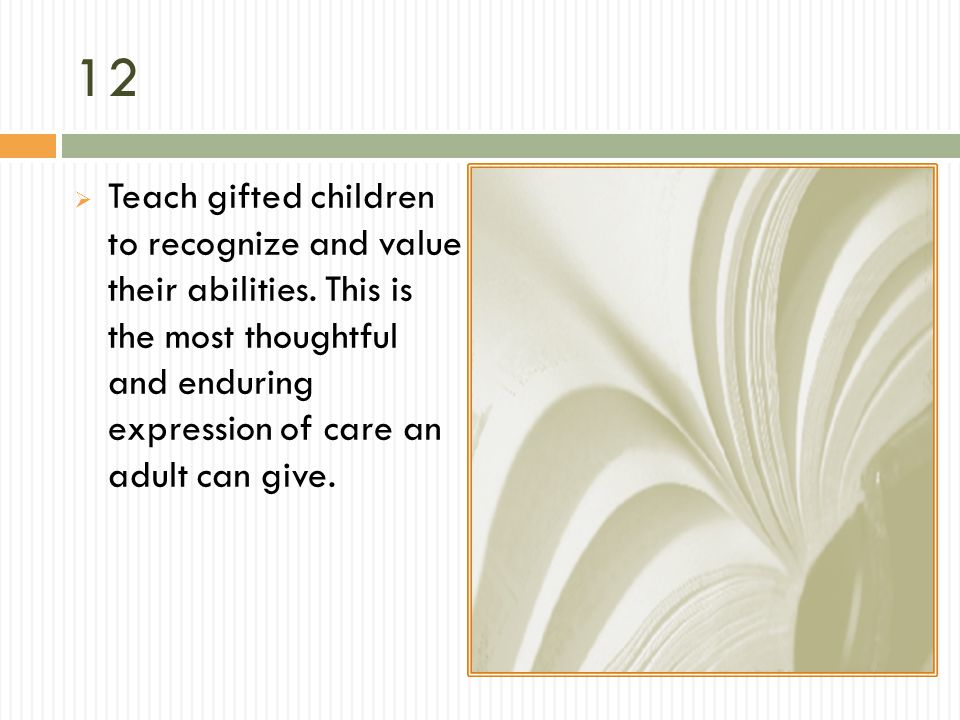12 Teach gifted children to recognize and value their abilities. This is the most thoughtful and enduring expression of care an adult can give.