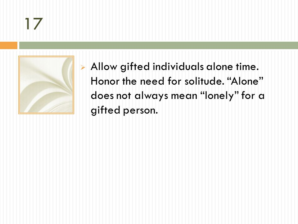17 Allow gifted individuals alone time. Honor the need for solitude. Alone does not always mean lonely for a gifted person.