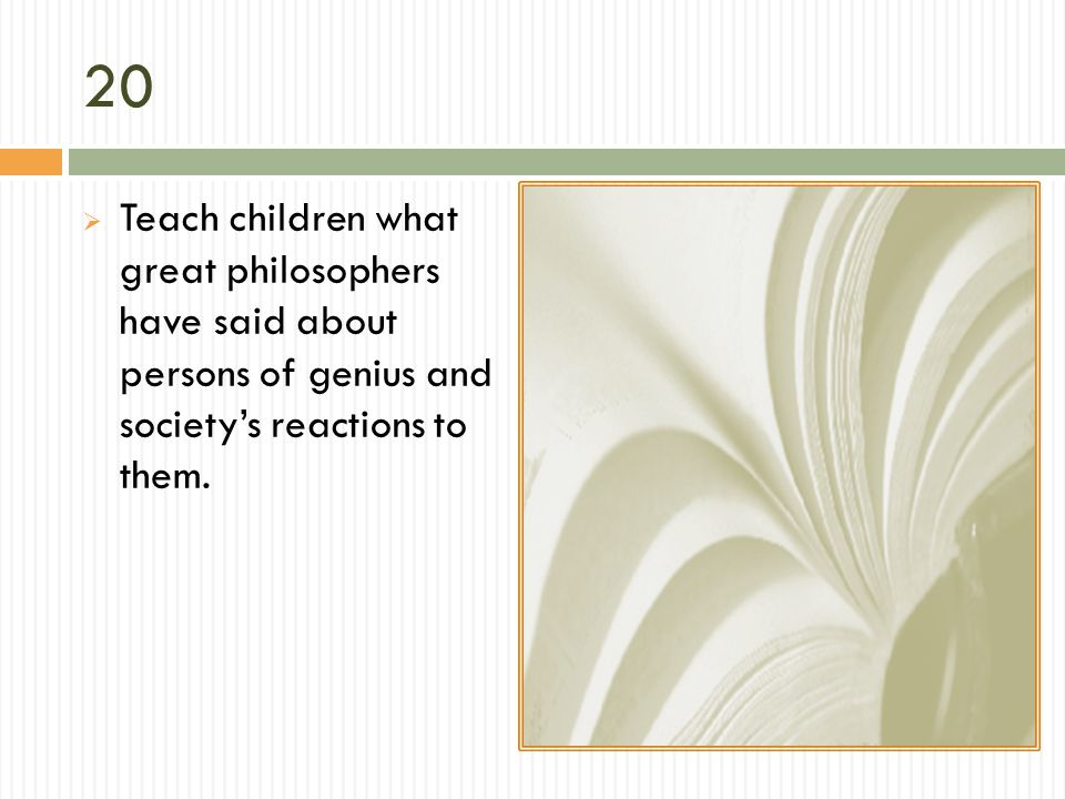 20 Teach children what great philosophers have said about persons of genius and societys reactions to them.
