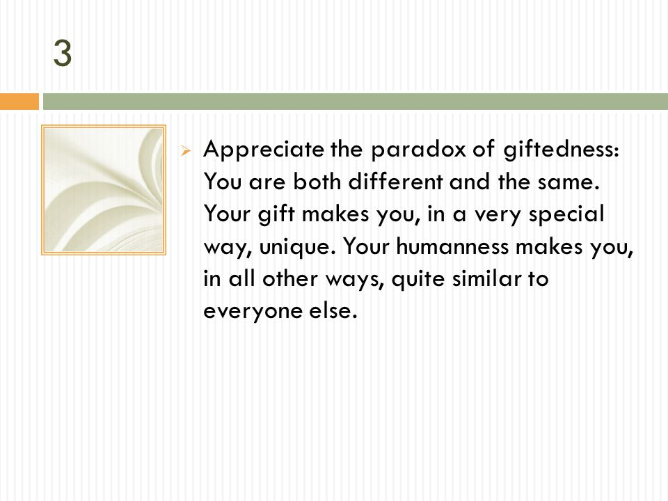 3 Appreciate the paradox of giftedness: You are both different and the same. Your gift makes you, in a very special way, unique. Your humanness makes