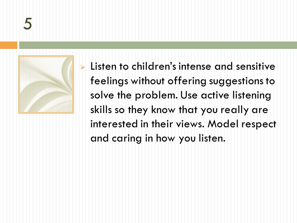 5 Listen to childrens intense and sensitive feelings without offering suggestions to solve the problem. Use active listening skills so they know that