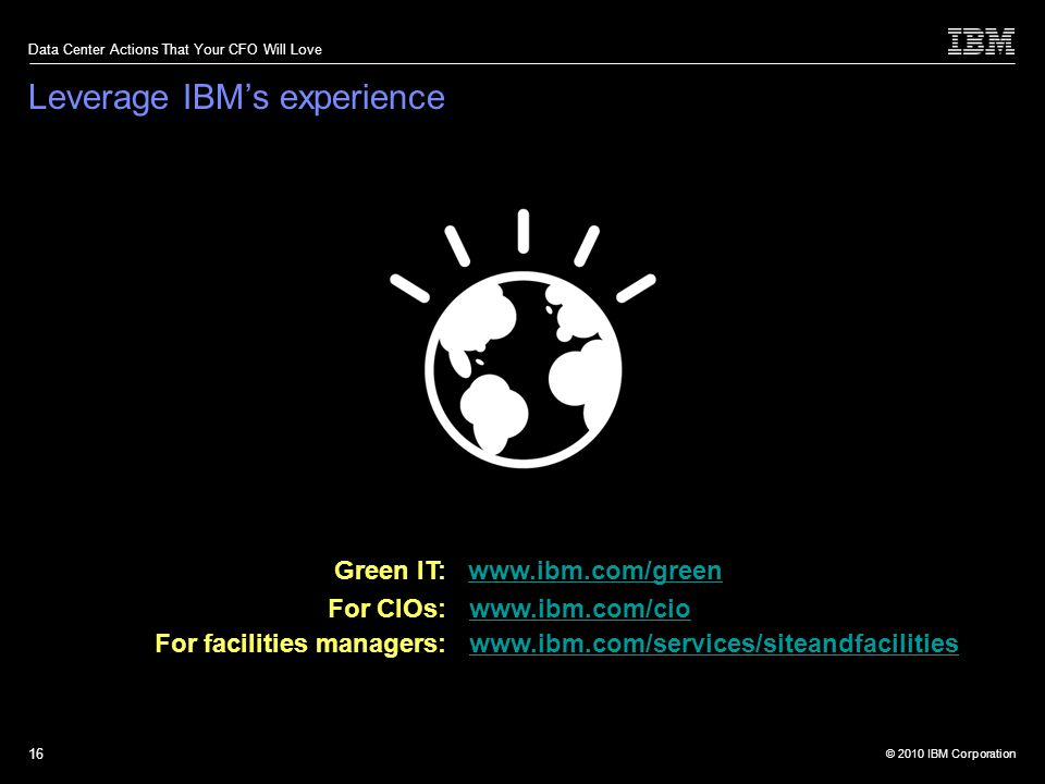 © 2010 IBM Corporation Data Center Actions That Your CFO Will Love 16 Green IT: www.ibm.com/greenwww.ibm.com/green For CIOs:: www.ibm.com/ciowww.ibm.com/cio For facilities managers: www.ibm.com/services/siteandfacilitieswww.ibm.com/services/siteandfacilities Leverage IBMs experience