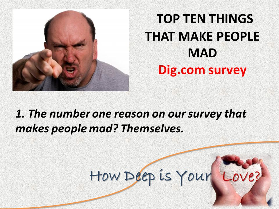 Love. How Deep is Your TOP TEN THINGS THAT MAKE PEOPLE MAD Dig.com survey 1.