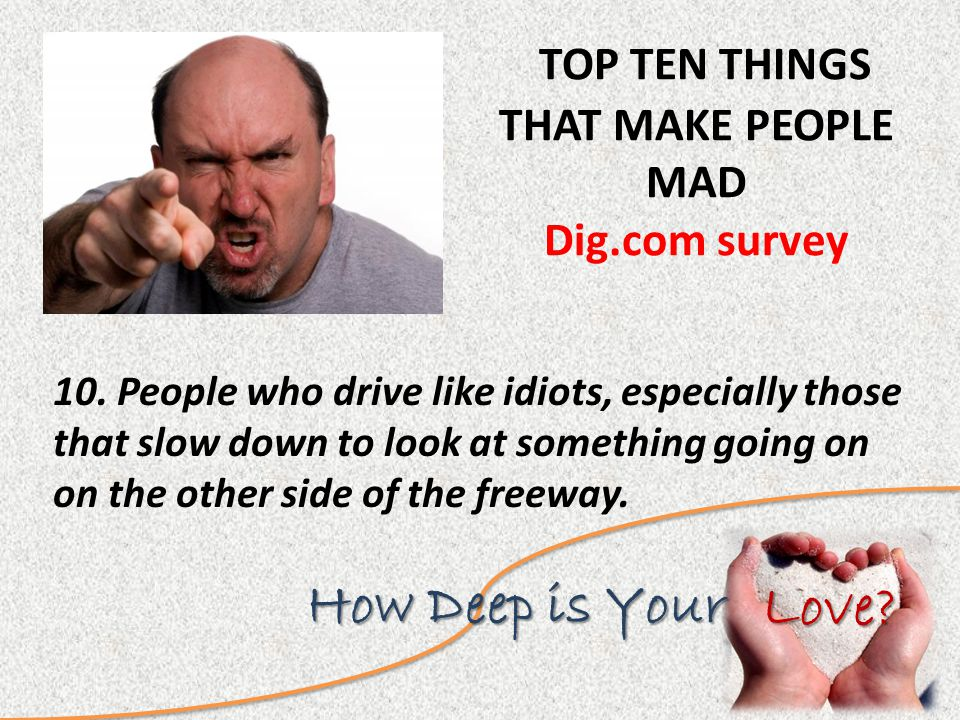 Love. How Deep is Your TOP TEN THINGS THAT MAKE PEOPLE MAD Dig.com survey 10.