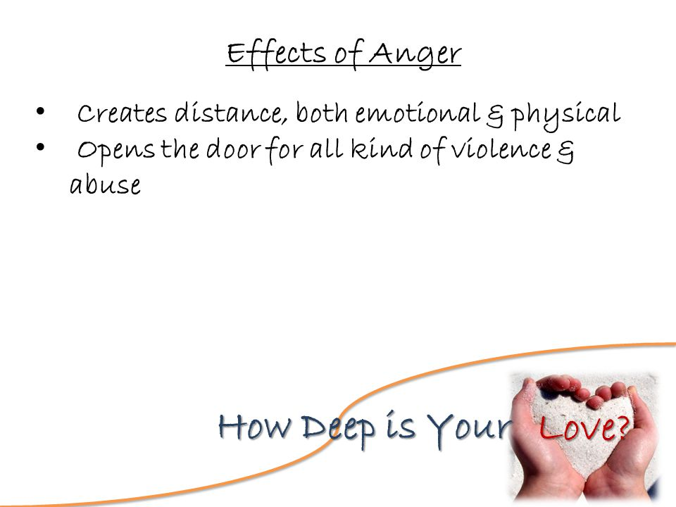Love? How Deep is Your Effects of Anger Creates distance, both emotional & physical Opens the door for all kind of violence & abuse
