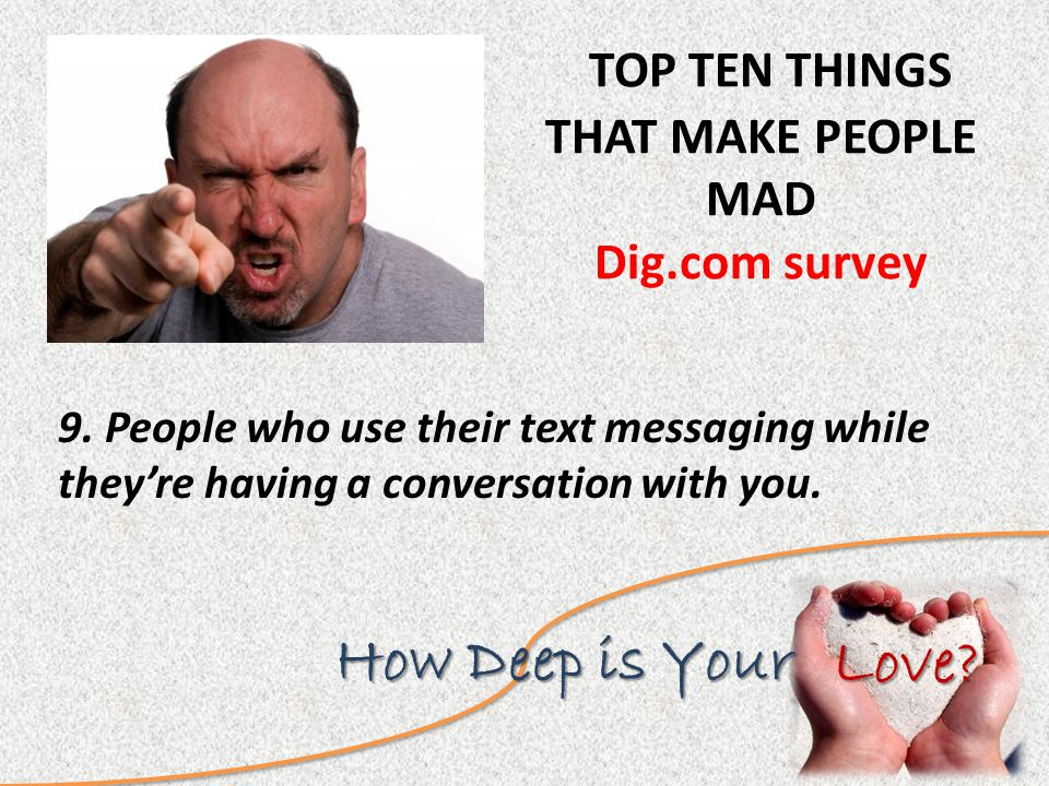 Love.How Deep is Your TOP TEN THINGS THAT MAKE PEOPLE MAD Dig.com survey 9.