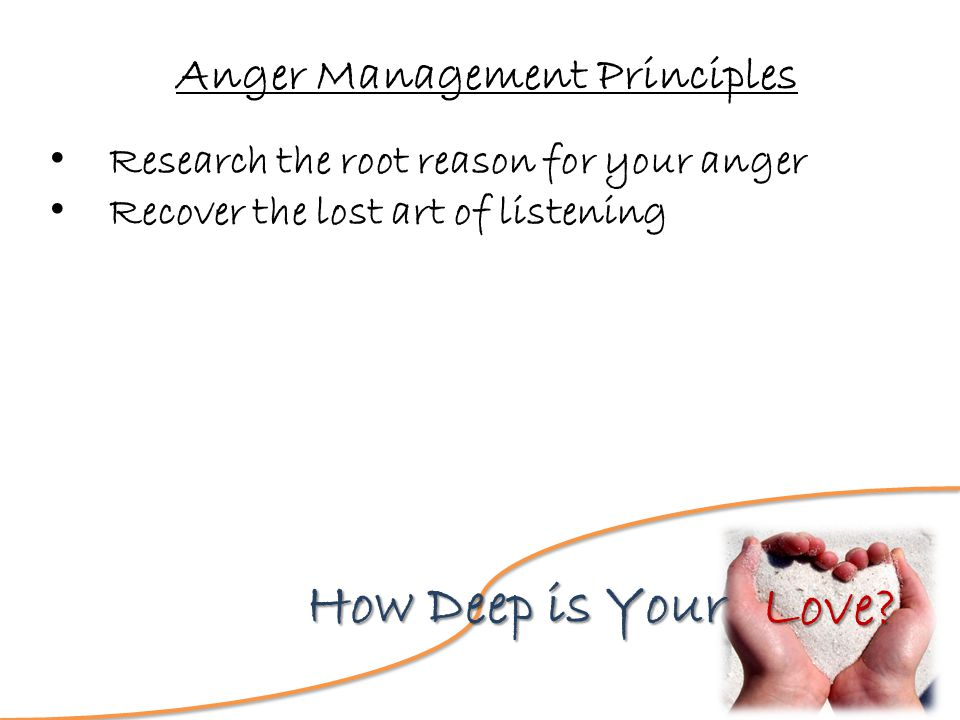 Love? How Deep is Your Anger Management Principles Research the root reason for your anger Recover the lost art of listening