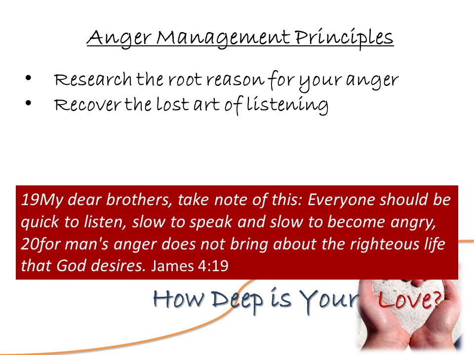 Love? How Deep is Your Anger Management Principles Research the root reason for your anger Recover the lost art of listening 19My dear brothers, take