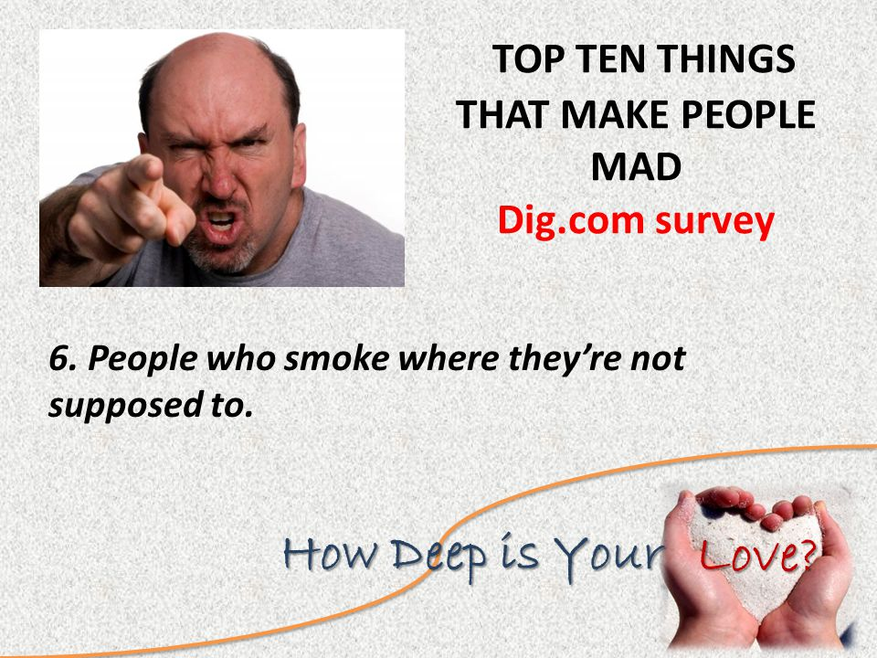 Love. How Deep is Your TOP TEN THINGS THAT MAKE PEOPLE MAD Dig.com survey 6.