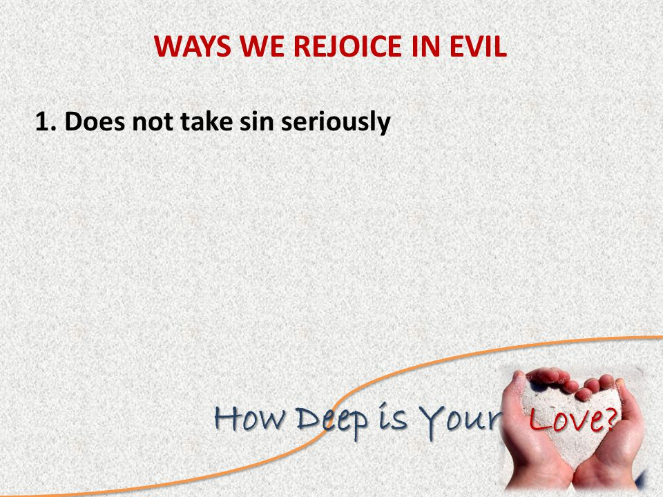 Love How Deep is Your WAYS WE REJOICE IN EVIL 1. Does not take sin seriously