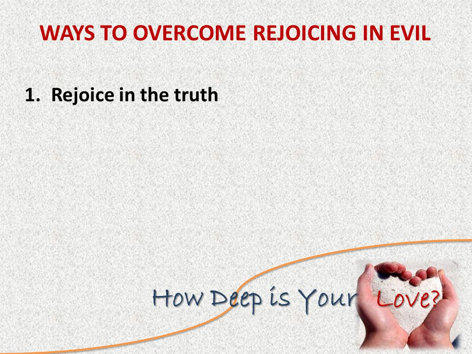 Love How Deep is Your 1.Rejoice in the truth WAYS TO OVERCOME REJOICING IN EVIL