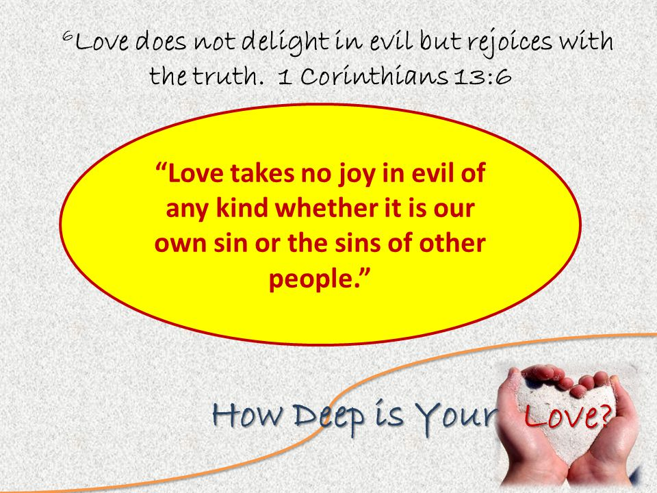 Love. How Deep is Your 6 Love does not delight in evil but rejoices with the truth.