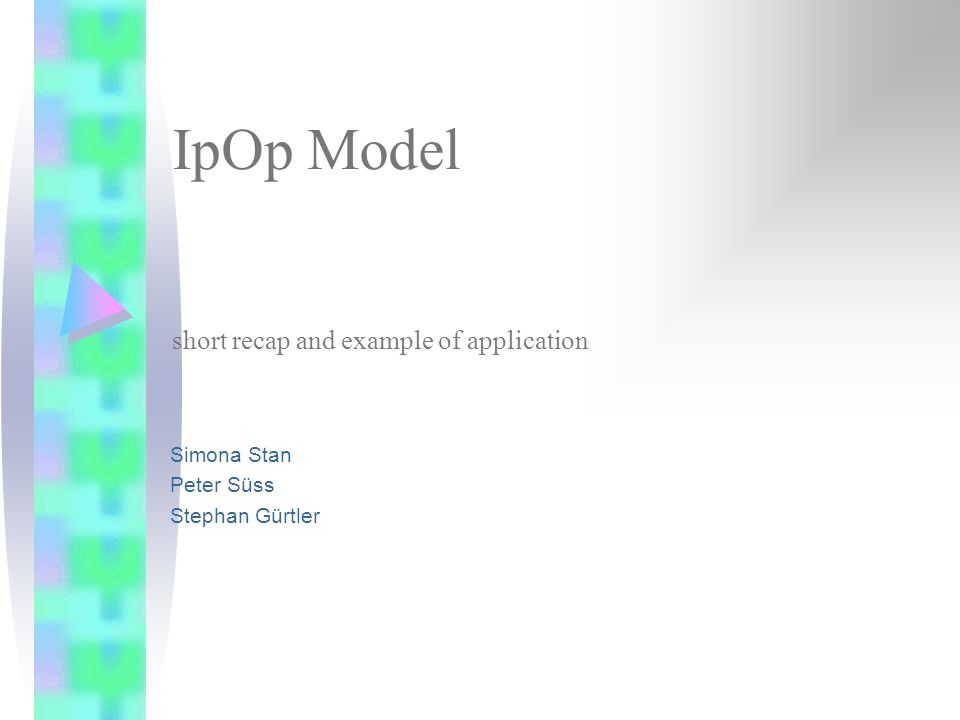 IpOp Model short recap and example of application Simona Stan Peter Süss Stephan Gürtler
