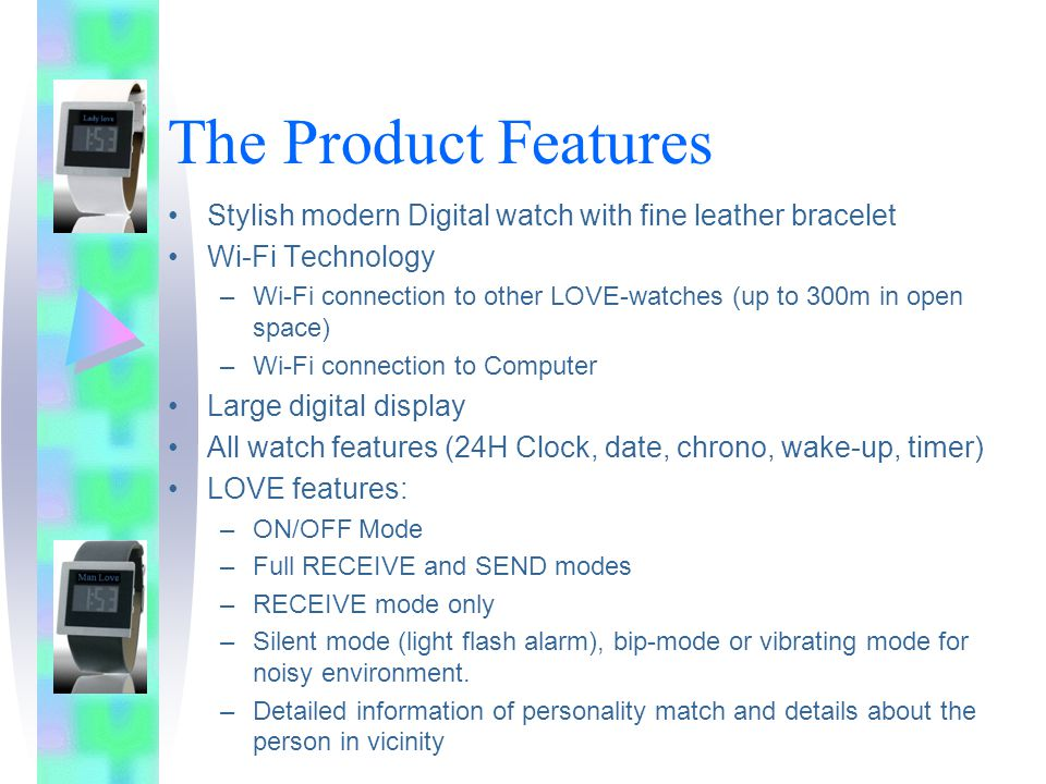 The Product Features Stylish modern Digital watch with fine leather bracelet Wi-Fi Technology –Wi-Fi connection to other LOVE-watches (up to 300m in open space) –Wi-Fi connection to Computer Large digital display All watch features (24H Clock, date, chrono, wake-up, timer) LOVE features: –ON/OFF Mode –Full RECEIVE and SEND modes –RECEIVE mode only –Silent mode (light flash alarm), bip-mode or vibrating mode for noisy environment.