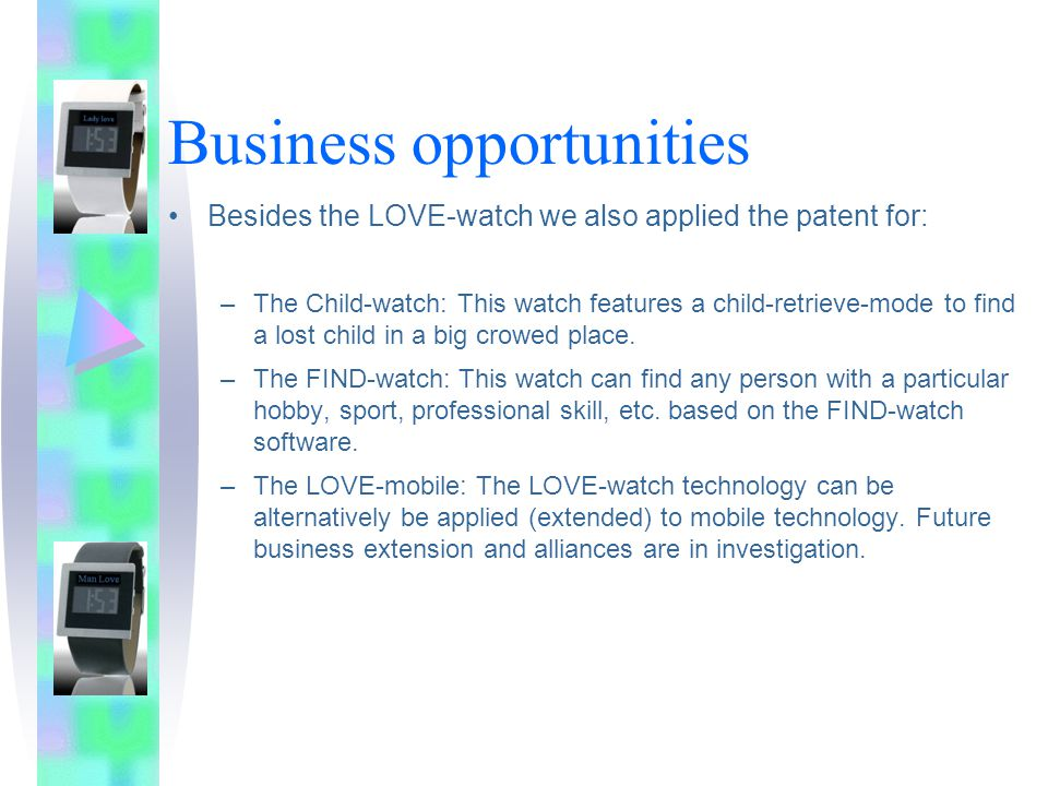 Business opportunities Besides the LOVE-watch we also applied the patent for: –The Child-watch: This watch features a child-retrieve-mode to find a lost child in a big crowed place.