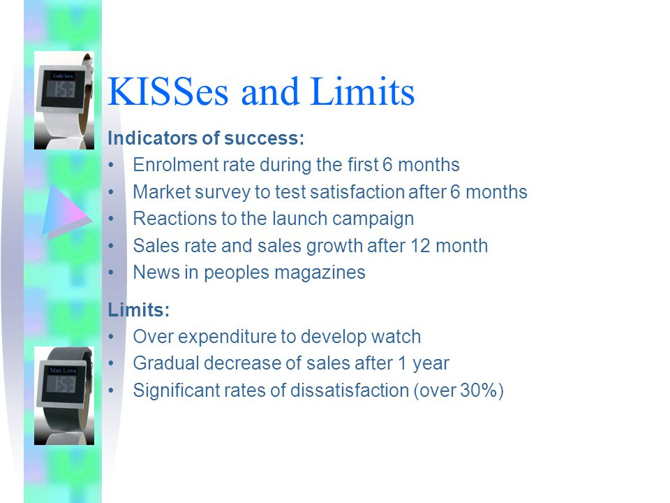 KISSes and Limits Indicators of success: Enrolment rate during the first 6 months Market survey to test satisfaction after 6 months Reactions to the launch campaign Sales rate and sales growth after 12 month News in peoples magazines Limits: Over expenditure to develop watch Gradual decrease of sales after 1 year Significant rates of dissatisfaction (over 30%)