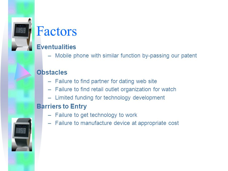 Factors Eventualities –Mobile phone with similar function by-passing our patent Obstacles –Failure to find partner for dating web site –Failure to find retail outlet organization for watch –Limited funding for technology development Barriers to Entry –Failure to get technology to work –Failure to manufacture device at appropriate cost