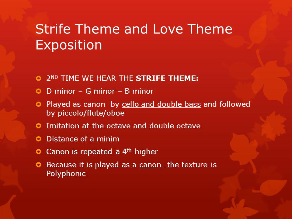 Strife Theme and Love Theme Exposition 1 ST TIME WE HEAR THE STRIFE THEME: flutes and violins playing in octaves (bars 112-115) Homophonic texture (melody with accompaniment) Loud volume Repetition Syncopation Dotted rhythms Fast tempo Bminor