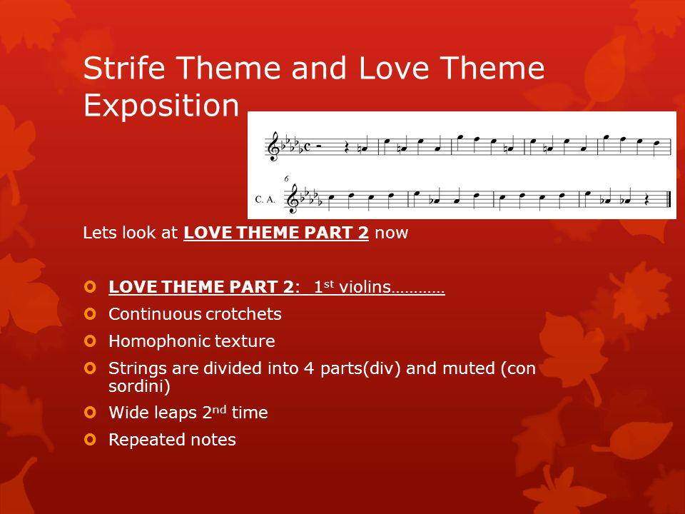 Lets listen to part one of THE LOVE THEME It is in D flat major (im missing a G flat on stave!.....sorry ) LOVE THEME PART 1: Cor anglais(English horn) and muted viola (con sordini) in unison b184 Key of D flat Major Homophonic texture: melody on Cor anglais and viola with Syncopated horns in background Wide leaps 1 st time Pizz cello and double basses Rising harp arpeggio Strife Theme and Love Theme Exposition